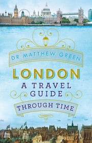 London: A Travel Guide Through Time ebook by Dr Matthew Green