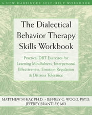 The Dialectical Behavior Therapy Skills Workbook - Practical DBT Exercises for Learning Mindfulness, Interpersonal Effectiveness, Emotion Regulation, and Distress Tolerance ebook by Matthew McKay, PhD, Jeffrey Wood,...