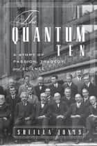 The Quantum Ten: A Story of Passion, Tragedy, Ambition, and Science ebook by Sheilla Jones