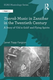 Taarab Music in Zanzibar in the Twentieth Century - A Story of 'Old is Gold' and Flying Spirits ebook by Janet Topp Fargion