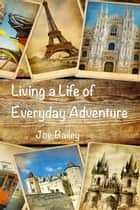 Living a Life of Everyday Adventure - A Guide to Incorporating Fun, Excitement, and Interest into Every Day ebook by Joe Bailey