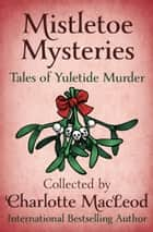 Mistletoe Mysteries - Tales of Yuletide Murder ebook by Marcia Muller, Charlotte MacLeod, Henry Slesar,...