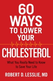 60 Ways to Lower Your Cholesterol - What You Really Need to Know to Save Your Life ebook by Robert D. Lesslie