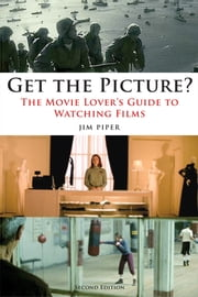 Get the Picture? - The Movie Lover's Guide to Watching Films, Second Edition ebook by Jim Piper