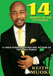 14 Habits of an 'A' student - Unmasking the genius student ebook by Keith Muoki