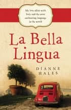 La Bella Lingua - My Love Affair with Italy and the most Enchanting Langu age in the World ekitaplar by Dianne Hales