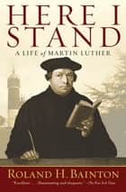 Here I Stand - A Life of Martin Luther ebook by Roland H. Bainton