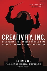 Creativity, Inc. - Overcoming the Unseen Forces That Stand in the Way of True Inspiration ebook by Ed Catmull,Amy Wallace