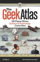 The Geek Atlas - 128 Places Where Science and Technology Come Alive ebook by John Graham-Cumming