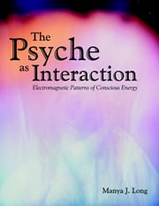 The Psyche As Interaction: Electromagnetic Patterns of Conscious Energy ebook by Manya J. Long