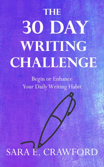 The 30-Day Writing Challenge - Begin or Enhance Your Daily Writing Habit ebook by Sara E. Crawford