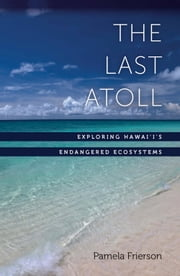 The Last Atoll - Exploring Hawai'i's Endangered Ecosystems ebook by Pamela Frierson