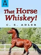 That Horse Whiskey! ebook by C. S. Adler