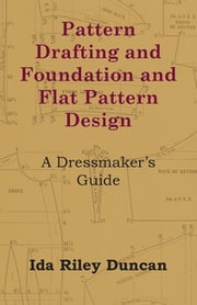 Pattern Drafting and Foundation and Flat Pattern Design - A Dressmaker's Guide ebook by Ida Riley Duncan