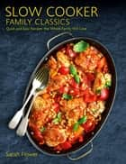 Slow Cooker Family Classics - Quick and Easy Recipes the Whole Family Will Love ebook by