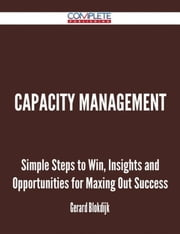 Capacity Management - Simple Steps to Win, Insights and Opportunities for Maxing Out Success ebook by Gerard Blokdijk
