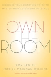 Own the Room - Discover Your Signature Voice to Master Your Leadership Presence ebook by Amy Jen Su,Muriel Maignan Wilkins