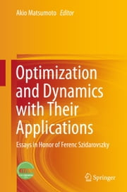 Optimization and Dynamics with Their Applications - Essays in Honor of Ferenc Szidarovszky ebook by Akio Matsumoto