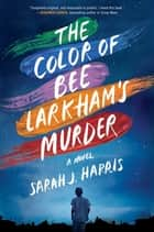 The Color of Bee Larkham's Murder - A Novel ebook by Sarah J. Harris