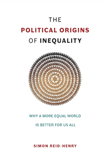 The Political Origins of Inequality - Why a More Equal World Is Better for Us All ebook by Simon Reid-Henry