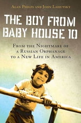 The Boy from Baby House 10 - From the Nightmare of a Russian Orphanage to a New Life in America ebook by Alan Philps,John Lahutsky