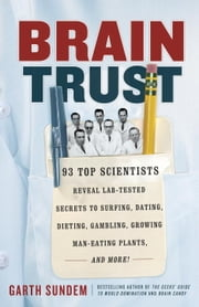 Brain Trust - 93 Top Scientists Reveal Lab-Tested Secrets to Surfing, Dating, Dieting, Gambling, Growing Man-Eating Plants, and More! ebook by Garth Sundem