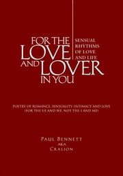 FOR THE LOVE AND LOVER IN YOU - (Sensual Rhythms of Love and Life) ebook by Paul Bennett aka Cralion