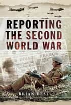 Reporting the Second World War ebook by Brian Best