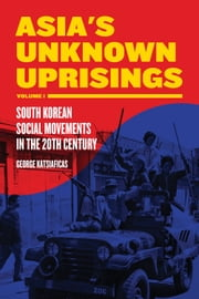 Asia's Unknown Uprisings Volume 1 - South Korean Social Movements in the 20th Century ebook by George Katsiaficas