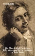 The Man Behind The Lyrics: Life, letters, and literary remains of John Keats - Complete Letters and Two Extensive Biographies of one of the most beloved English Romantic poets ebook by John Keats