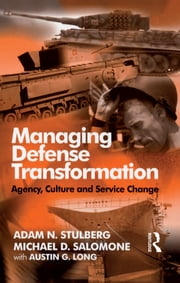Managing Defense Transformation - Agency, Culture and Service Change ebook by Adam N. Stulberg,Michael D. Salomone