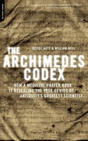 The Archimedes Codex - How a Medieval Prayer Book Is Revealing the True Genius of Antiquity's Greatest Scientist ebook by Reviel Netz,William Noel