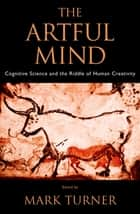 The Artful Mind - Cognitive Science and the Riddle of Human Creativity ebook by Mark Turner