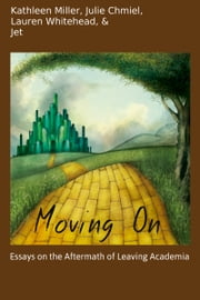 Moving On: Essays on the Aftermath of Leaving Academia ebook by Kathleen Miller, Julie Chmiel, Lauren Whitehead & Jet
