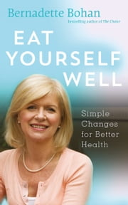 Eat Yourself Well with Bernadette Bohan: Simple Changes for Better Health ebook by Bernadette Bohan