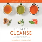 THE SOUP CLEANSE - A Revolutionary Detox of Nourishing Soups and Healing Broths from the Founders of Soupure audiobook by Angela Blatteis, Vivienne Vella