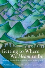 Getting to Where We Meant to Be - Working Toward the Educational World We Imagine/d ebook by Patricia H. Hinchey, Pamela J. Konkol