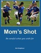 Mom's Shot - Be careful what you wish for ebook by Bob Neighbour