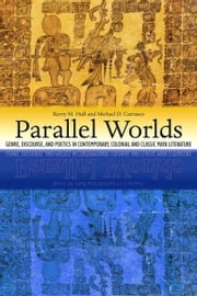 Parallel Worlds - Genre, Discourse, and Poetics in Contemporary, Colonial, and Classic Maya Literature ebook by Kerry M. Hull,Michael D. Carrasco