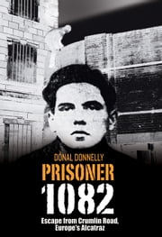 Escape from Crumlin Road Prison, Europe's Alcatraz: Prisoner 1082 ebook by Donal  Donnelly