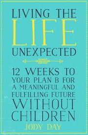 Living the Life Unexpected - 12 Weeks to Your Plan B for a Meaningful and Fulfilling Future Without Children ebook by Jody Day