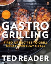 Gastro Grilling - Fired-up Recipes To Grill Great Everyday Meals ebook by Ted Reader