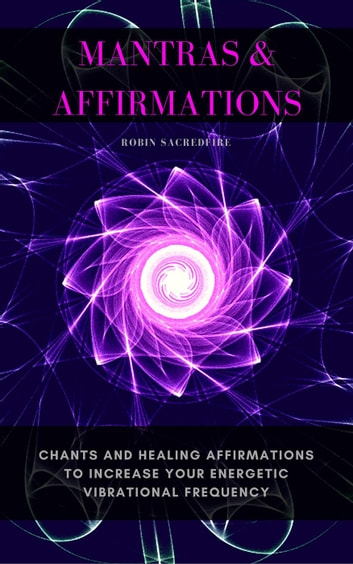 Mantras & Affirmations: Chants and Healing Affirmations to Increase Your  Energetic Vibrational Frequency