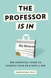 The Professor Is In - The Essential Guide To Turning Your Ph.D. Into a Job ebook by Kobo.Web.Store.Products.Fields.ContributorFieldViewModel