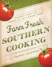 Farm Fresh Southern Cooking - Straight from the Garden to Your Dinner Table ebook by Tammy Algood