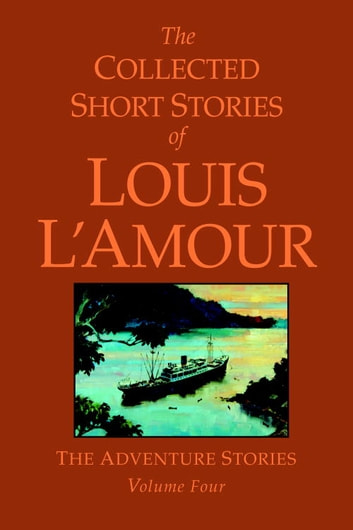 The Collected Short Stories of Louis L'Amour, Volume 4 - The Adventure Stories ebook by Louis L'Amour