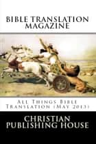 BIBLE TRANSLATION MAGAZINE: All Things Bible Translation (May 2013) ebook by Edward D. Andrews