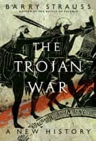 The Trojan War - A New History ebook by Barry Strauss