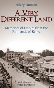 A Very Different Land - Memories of Empire from the Farmlands of Kenya ebook by Hilary Sunman,Peter Hennessy