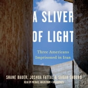 A Sliver of Light - Three Americans Imprisoned in Iran audiobook by Shane Bauer, Joshua Fattal, Sarah Shourd